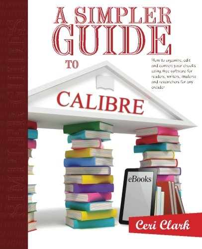 A Simpler Guide to Calibre: How to organize, edit and convert your eBooks using free software for readers, writers, students and researchers for any eReader (Simpler Guides) (Volume 3)