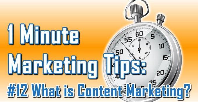 What Is Content Marketing - 1 Minute Marketing Tips #12 - One minute, one tip, one thing you can do today to improve your marketing!