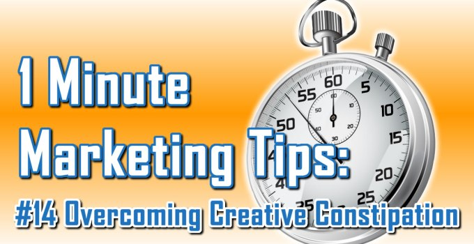 Overcoming Creative Constipation - 1 Minute Marketing Tips #14 - One minute, one tip, one thing you can do today to improve your marketing!