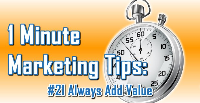 Always Add Value - 1 Minute Marketing Tips #21 - one minute, one tip, one thing you can do today to improve your marketing!