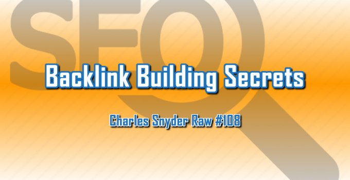 Backlink Building Secrets - Charles Snyder Raw #108: It's unscripted, unplanned and uncooked!