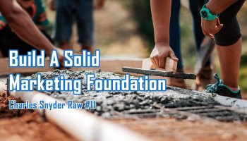 Build A Solid Marketing Foundation - Charles Snyder Raw #11: It's unscripted, unplanned and uncooked!