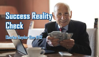 Success Reality Check - Charles Snyder Raw #112: It's unscripted, unplanned and uncooked!