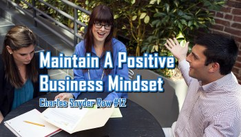 Maintaining A Positive Business Mindset - Charles Snyder Raw #12: It's unscripted, unplanned and uncooked!