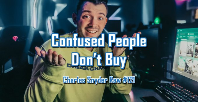 Confused People Don't Buy - Charles Snyder Raw #121: It's unscripted, unplanned and uncooked!