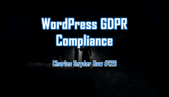 WordPress GDPR Compliance - Charles Snyder Raw #126: It's unscripted, unplanned and uncooked!