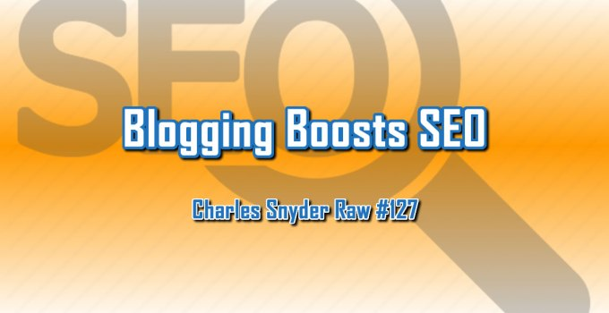 Blogging Boosts SEO - Charles Snyder Raw #127: It's unscripted, unplanned and uncooked!