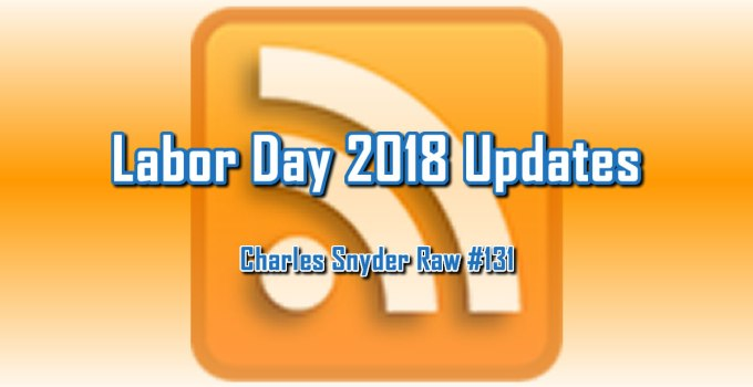 Labor Day 2018 Updates - Charles Snyder Raw #131: It's unscripted, unplanned and uncooked!