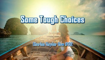 Some Tough Choices - Charles Snyder Raw #132: It's unscripted, unplanned and uncooked!