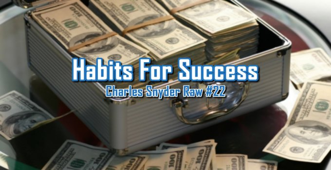 Habits For Success - Charles Snyder Raw #22: It's unscripted, unplanned and uncooked!