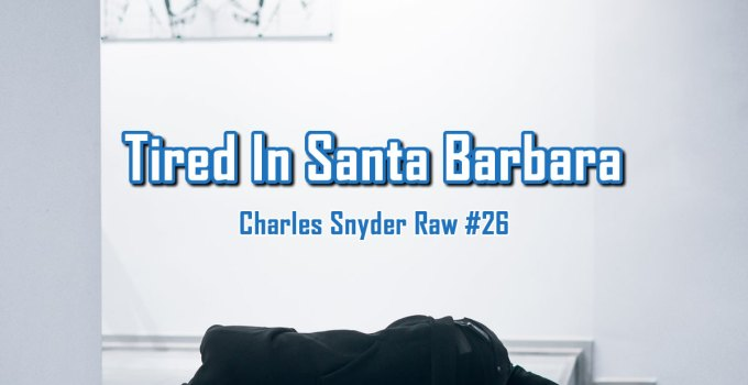 Tired In Santa Barbara - Charles Snyder Raw #26: It's unscripted, unplanned and uncooked!