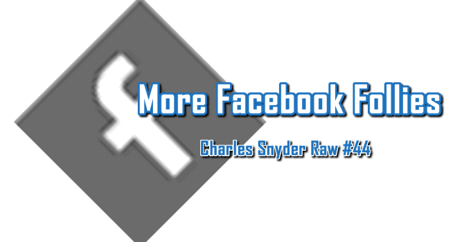 More Facebook Follies - Charles Snyder Raw #44: It's unscripted, unplanned and uncooked!
