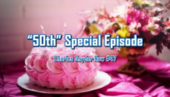 50th Special Episode - Charles Snyder Raw #47: It's unscripted, unplanned and uncooked!