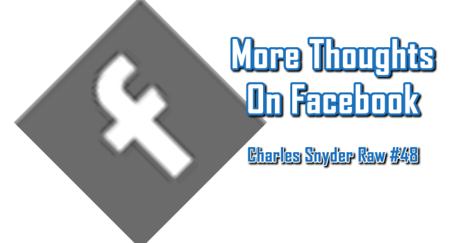 More Thoughts On Facebook - Charles Snyder Raw #48: It's unscripted, unplanned and uncooked!