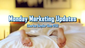 Monday Marketing Updates - Charles Snyder Raw #53: It's unscripted, unplanned and uncooked!