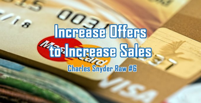 Increase Offers To Increase Sales - Charles Snyder Raw #6: It's unscripted, unplanned and uncooked!