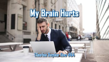 My Brain Hurts - Charles Snyder Raw #64: It's unscripted, unplanned and uncooked!