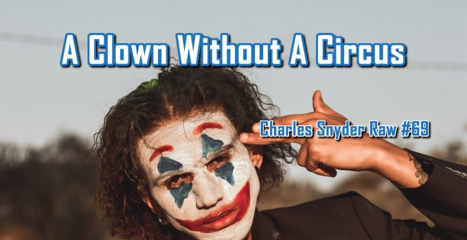 A Clown Without A Circus - Charles Snyder Raw #69: It's unscripted, unplanned and uncooked!