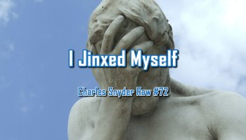 I Jinxed Myself - Charles Snyder Raw #72: It's unscripted, unplanned and uncooked!