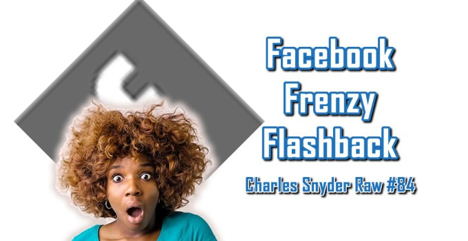 Facebook Frenzy Flashback - Charles Snyder Raw #84: It's unscripted, unplanned and uncooked!