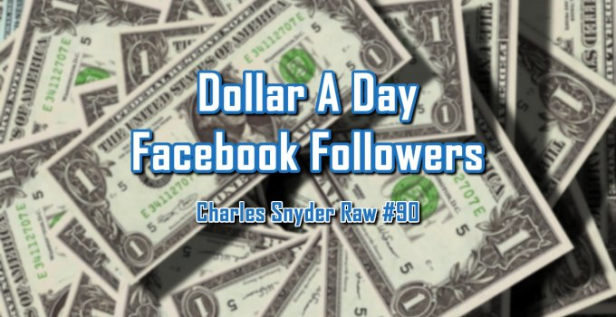Dollar A Day Facebook Followers - Charles Snyder Raw #90: It's unscripted, unplanned and uncooked!