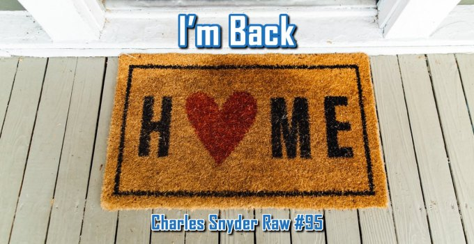 I'm Back Home - Charles Snyder Raw #95: It's unscripted, unplanned and uncooked!