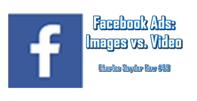 Facebook Ads: Images vs Video - Charles Snyder Raw #99: It's unscripted, unplanned and uncooked!