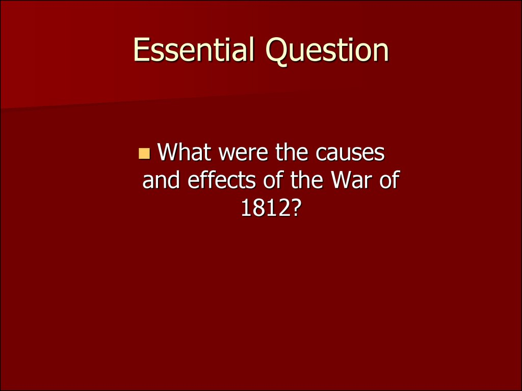 Essential Question What Were The Causes And Effects Of The War Of