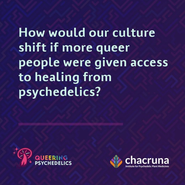 How would our culture shift if more queer people were given access to healing psychedelics?