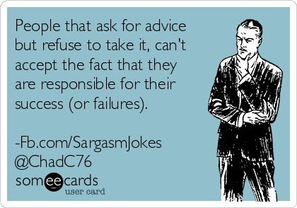 people-that-ask-for-advice-but-refuse-to-take-it-cant-accept-the-fact-that-they-are-responsible-for-their-success-or-failures-fbcom-sargasmjokes-chadc76-c5bb4