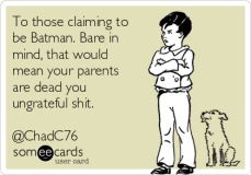 to-those-claiming-to-be-batman-bare-in-mind-that-would-mean-your-parents-are-dead-you-ungrateful-shit-chadc76-0d4ef