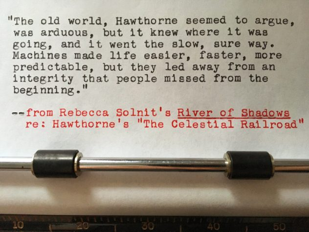 """Rebecca Solnit, River of Shadows, re: Hawthorne's """"The Celestial Railroad"""": """"The old world, Hawthorne seemed to argue, was arduous, but it knew where it was going, and it went the slow sure way. Machines made life easier, faster, more predictable, but they led away from an integrity that people missed from the beginning."""""""