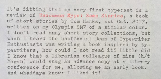 """It's fitting that my very first typecast is a review of """"Uncommon Type: Some Stories"""", a book of short stories by Tom Hanks (out October 2017), written on my Olympia SM7 of a similar color. I don't read many short story collections, but when I heard the unofficial Dean of Typewriter Enthusiasts was writing a book inspired by typewriters, how could I not read it? Little did I know that a librarian colleague (h/t Megan) would snag an advance copy at a library conference for me, allowing me an early look. And whaddaya know: I liked it! But I *would* say that, right? """"Of course the typewriter and Tom Hanks fan would like it!"""" Since I knew I was biased, I tried to read the book as if I'd picked it up at random without knowing its very famous author. And I liked it even then, though there are clues throughout that point to Hanks being the author. There are stories about World War II, the Apollo missions, and the life of a famous actor during a whirlwind press junket, no doubt influenced by Hanks' well-known interests and career. The bulk of the writing, though, is characteristic of simply a good writer, famous or otherwise. The highlight might be """"Christmas Eve 1953"""", which alternates between a sweetly rendered scene of a World War II vet at home with his family and his vivid flashbacks to the Battle of the Bulge. I also really enjoyed """"The Past is Important to Us"""", set in the near-future when time travel is possible but only to a specific time and place for 22 hours at a time. This brings a billionaire to the 1939 New York World's Fair repeatedly to track down an enchanting mystery woman. Has the makings of a great short film. Several stories feature the same friend group but with a different focus in each: """"Three Exhausting Weeks"""" follows a listless man who gets more than he bargained for when he starts dating his type-A friend; """"Alan Bean Plus Four"""" (so-named for the fourth person to walk on the moon) sends the gang on a fantastical, slapdash trip around the Moon; and """