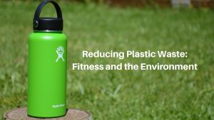 reducing plastic waste fitness and the environment