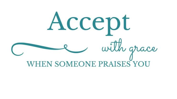 accept with grace when someone praises you