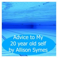 Advice to My 20 Year Old Self - Allison Symes
