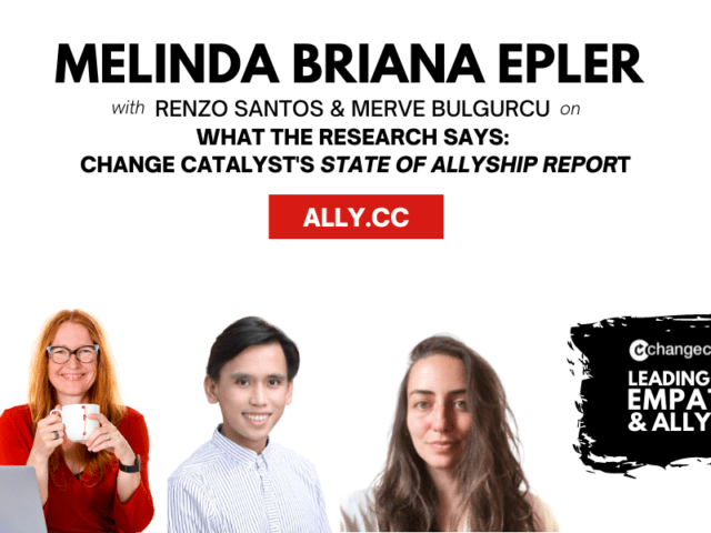"""Promo graphic for the Leading With Empathy & Allyship show reading """"Melinda Briana Epler with Renzo Santos & Merve Bulgurcu on """"What the Research Says: Change Catalyst's State of Allyship Report'"""" in black with ally.cc in red at the top. On the bottom right, the Change Catalyst and Leading With Empathy & Allyship logos are in white on a black paint stroke, and in the bottom half there are photos of host Melinda Briana Epler, a White woman with red hair, glasses, and red shirt holding a white mug with a laptop in front of her; Renzo Santos, a Filipino man with black hair and white/gray striped shirt; and Merve Bulgurcu, a Turkish woman with long brown hair and cream shirt."""