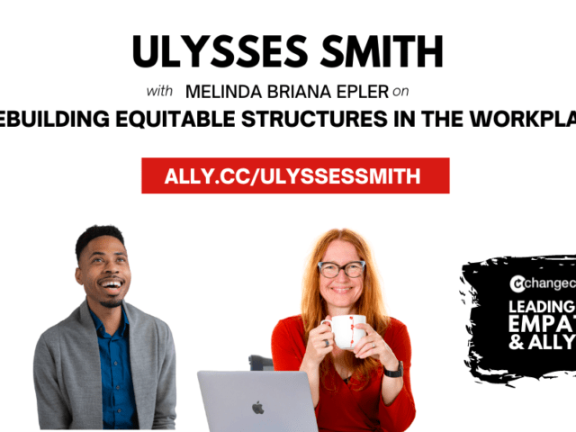 Leading With Empathy & Allyship promo with the Change Catalyst logo and photos of Ulysses Smith; a Black man with curly black hair, navy shirt, and gray cardigan; and host Melinda Briana Epler; a White woman with red hair, glasses, and orange shirt holding a white mug behind a laptop.