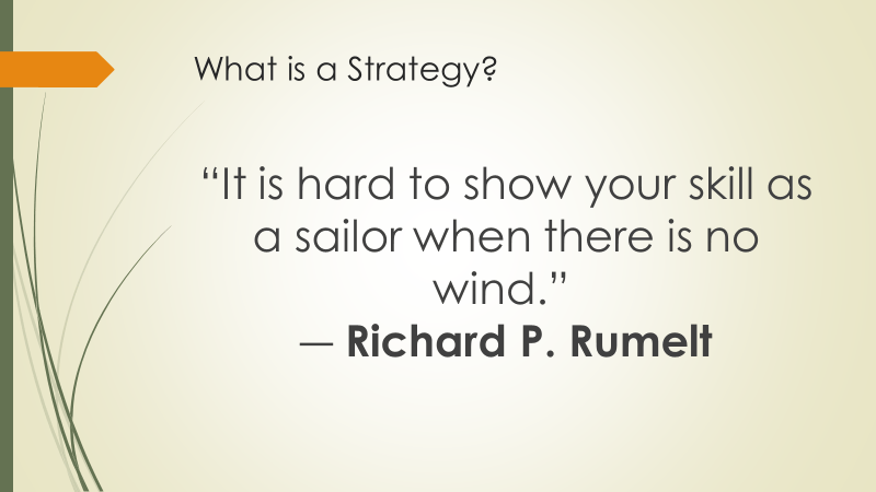 What is a Strategy? It is hard to show your skill as a sailor when there is no wind. ― Richard P. Rumelt