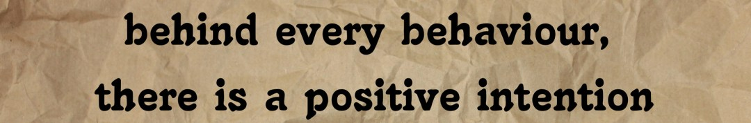 behind every behaviour, there is a positive intention