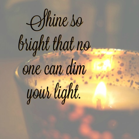 Shine so bright that no one can dim your light