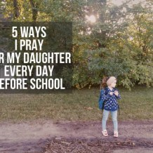 Five Ways I'm Praying for My Daughter as she goes off to school