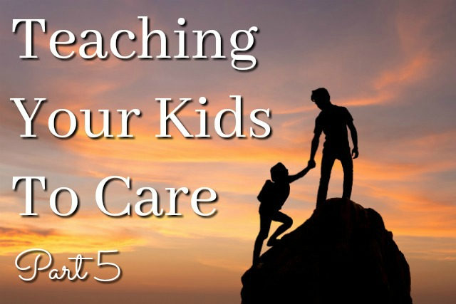 Teaching Your Kids to Care: Part 5