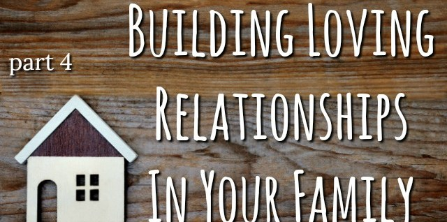 Building Loving Relationships Within Your Family- Part 4