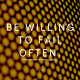 Be willing to fail often