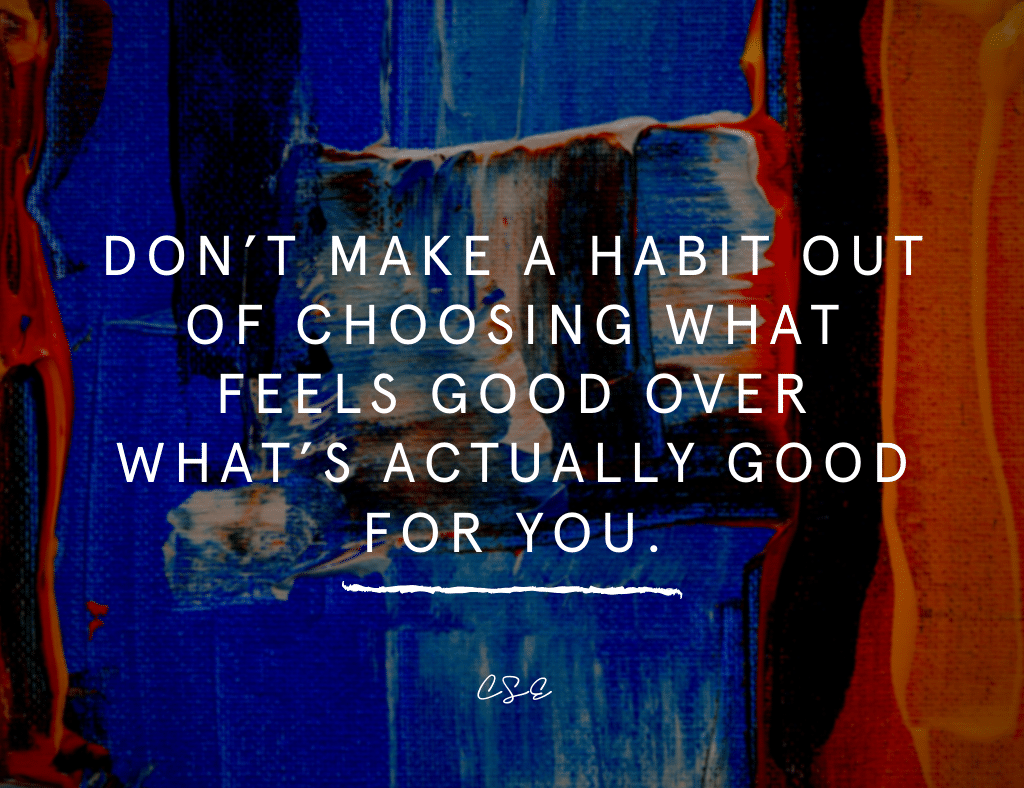 Dont Make a HAbit ot of choosing what feels good over whats actually good for you