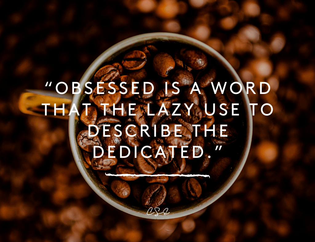 Music, Quotes & Coffee - Obsessed is a word that the lazy use to describe the dedicated