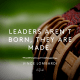 Leaders aren't born, they are made.