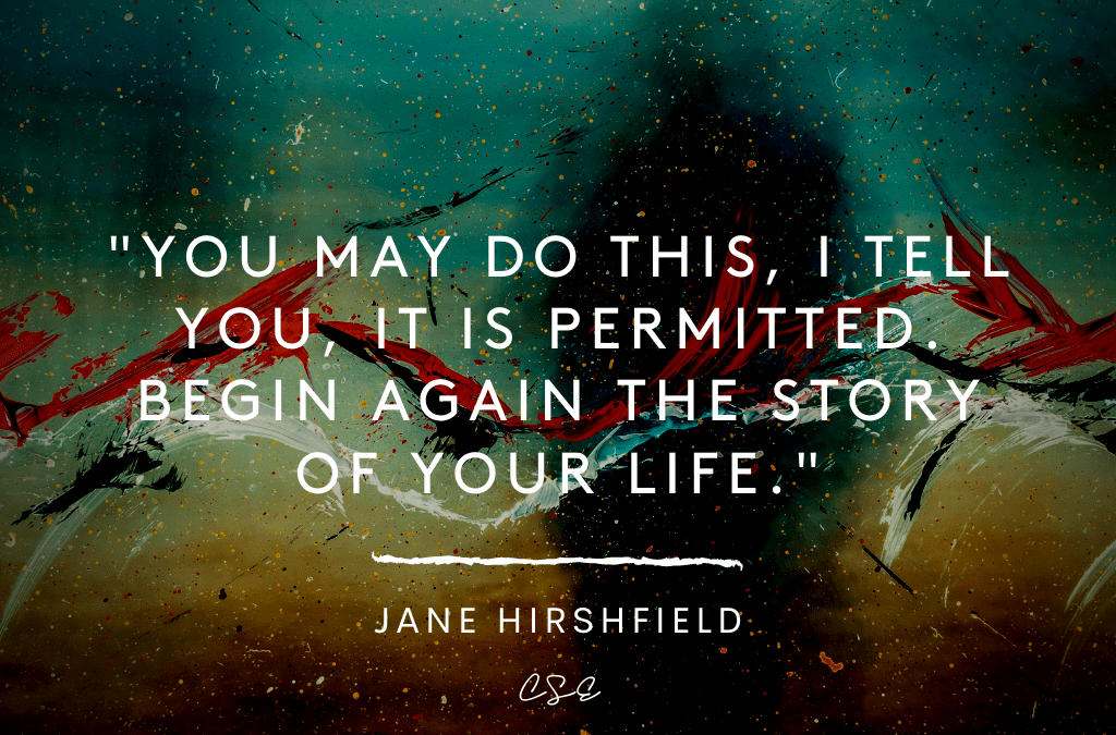 You may do this, I tell you, it is permitted. Begin again the story of your life - jane hirshfield