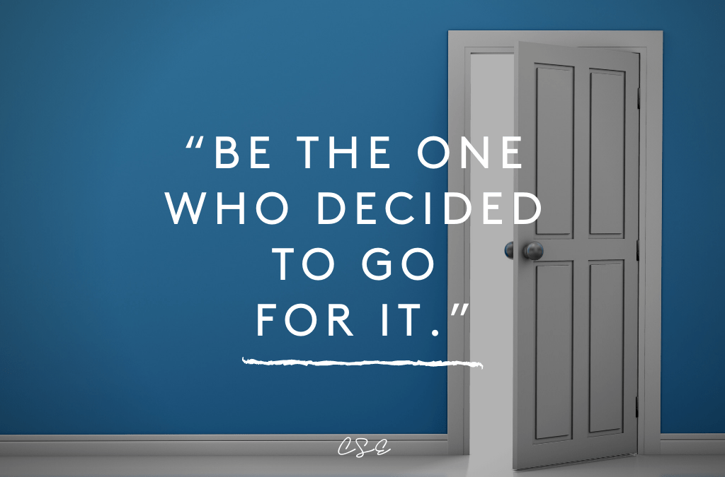 Be the one who decided to go for it.